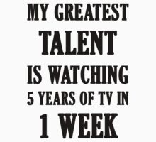 My Greatest Talent Is Watching 5 Years Of TV In 1 Week by evahhamilton