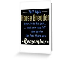 """""""Tell this Horse Breeder how to do his job... and you can tell the doctor the last thing you remember"""" Collection #720132 Greeting Card"""