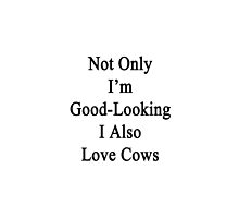 Not Only I'm Good Looking I Also Love Cows  by supernova23