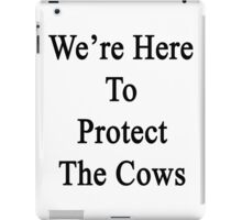 We're Here To Protect The Cows  iPad Case/Skin