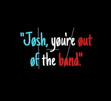 Josh, You're Out of the Band by AllTimeErika