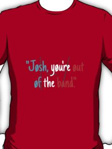 Josh, You're Out of the Band T-Shirt