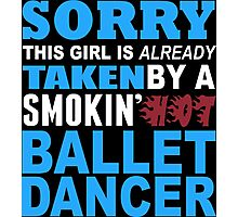 Sorry This Girl Is Already Taken By A Smokin Hot Ballet Dancer - TShirts & Hoodies Photographic Print