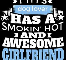 THIS DOG LOVER HAS A SMOKING HOT AND AWESOME GIRLFRIEND by teeshoppy