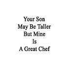 Your Son May Be Taller But Mine Is A Great Chef  by supernova23
