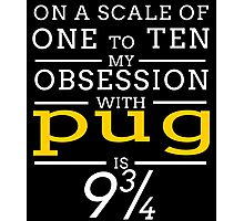 ON A SCALE OF ONE TO TEN MY OBSESSION WITH PUG IS 9 3/4 Photographic Print