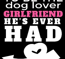 TO BE THE DOG LOVER GIRLFRIEND HE'S EVER HAD by teeshoppy
