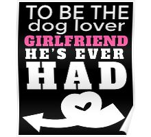 TO BE THE DOG LOVER GIRLFRIEND HE'S EVER HAD Poster
