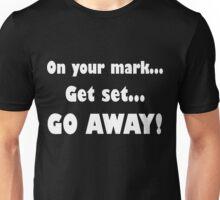 On Your Mark...Get Set...Go Away! Unisex T-Shirt