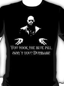 You Took The Blue Pill Didn't You? Dumbass! T-Shirt