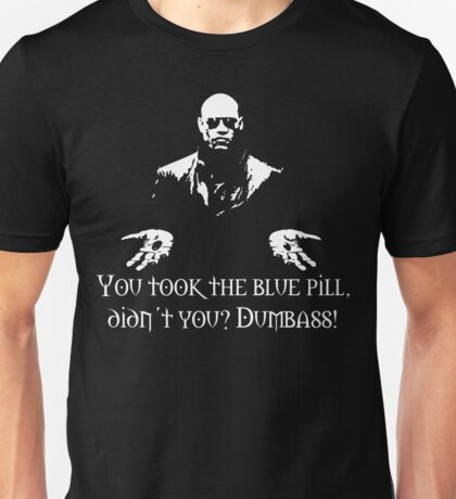 You Took The Blue Pill Didn't You? Dumbass! Unisex T-Shirt