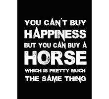You Can't Buy Happiness But You Can Buy Horse Which Is Pretty Much The Same Thing - T-shirts & Hoodies Photographic Print
