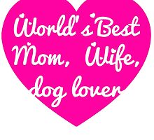 WORLD'S BEST MOM WIFE DOG LOVER by teeshoppy