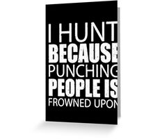 I Hunt Because Punching People Is Frowned Upon - T-shirts & Hoodies Greeting Card