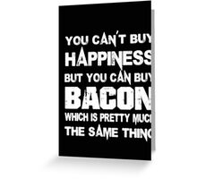 You Can't Buy Happiness But You Can Buy Bacon Which Is Pretty Much The Same Thing - T-shirts & Hoodies Greeting Card