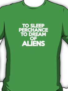 To sleep Perchance to dream of aliens T-Shirt