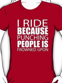 I Ride Because Punching People Is Frowned Upon - T-shirts & Hoodies T-Shirt