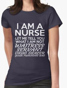 I AM A NURSE LET ME TELL YOU WHAT I AM NOT WAITRESS SERVANT DRUG DEALER YOUR PUNCHING BAG Womens Fitted T-Shirt