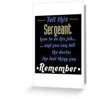 """""""Tell this Sergeant how to do his job... and you can tell the doctor the last thing you remember"""" Collection #720203 Greeting Card"""