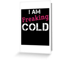 I AM FREAKING COLD Greeting Card