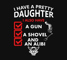 I HAVE A PRETTY DAUGHTER I ALSO HAVE A GUN A SHOVEL AND AN ALIBI Unisex T-Shirt