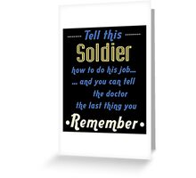 """""""Tell this Soldier how to do his job... and you can tell the doctor the last thing you remember"""" Collection #720204 Greeting Card"""