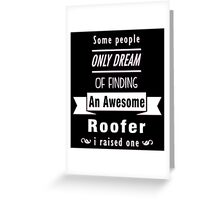 """""""Some People Only Dream of Finding An Awesome Roofer. I Raised One"""" Collection #710197 Greeting Card"""