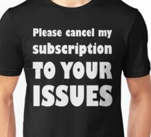 Please Cancel My Subscription To Your Issues Unisex T-Shirt