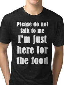 Please Do Not Talk To Me I'm Just Here For The Food Tri-blend T-Shirt