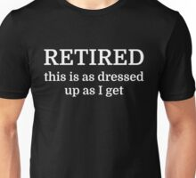 RETIRED this is as dressed up as I get Unisex T-Shirt