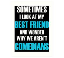 Sometimes I Look At My Best Friend And Wonder Why We Aren't Comedians Art Print