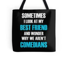 Sometimes I Look At My Best Friend And Wonder Why We Aren't Comedians Tote Bag