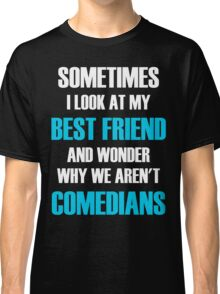 Sometimes I Look At My Best Friend And Wonder Why We Aren't Comedians Classic T-Shirt