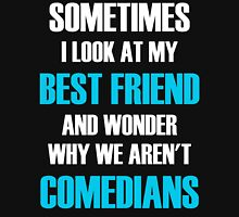 Sometimes I Look At My Best Friend And Wonder Why We Aren't Comedians T-Shirt