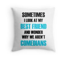 Sometimes I Look At My Best Friend And Wonder Why We Aren't Comedians Throw Pillow