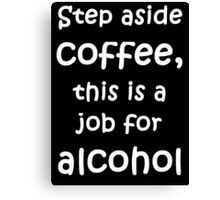 Step aside coffee, this is a job for alcohol Canvas Print