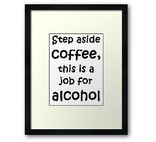 Step aside coffee, this is a job for alcohol Framed Print