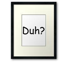 Duh? Framed Print