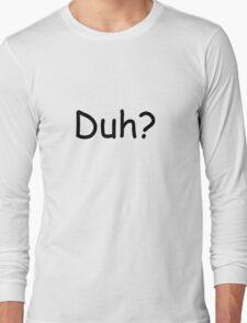 Duh? Long Sleeve T-Shirt