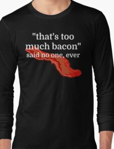 That's too much bacon - said no one, ever Long Sleeve T-Shirt
