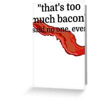 That's too much bacon - said no one, ever Greeting Card