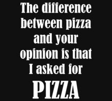 The Difference Between Pizza And Your Opinion Is That I Asked For PIZZA by evahhamilton