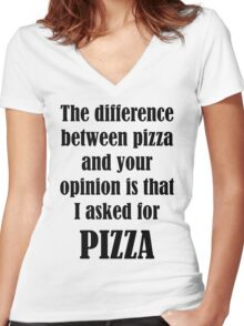 The Difference Between Pizza And Your Opinion Is That I Asked For PIZZA Women's Fitted V-Neck T-Shirt