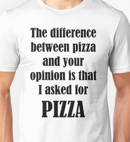 The Difference Between Pizza And Your Opinion Is That I Asked For PIZZA Unisex T-Shirt