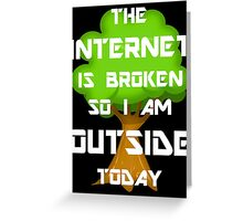 The Internet Is Broken So I Am Outside Today Greeting Card