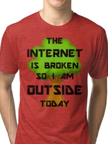 The Internet Is Broken So I Am Outside Today Tri-blend T-Shirt