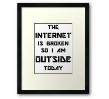 The Internet Is Broken So I Am Outside Today Framed Print