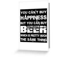 You Can't Buy Happiness But You Can Buy Beer Which Is Pretty Much The Same Thing - Custom Tshirts Greeting Card