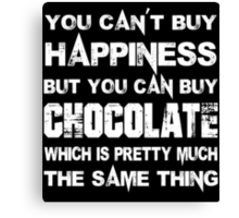 You Can't Buy Happiness But You Can Buy Chocolate Which Is Pretty Much The Same Thing - Custom Tshirts Canvas Print