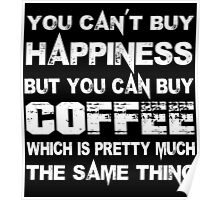 You Can't Buy Happiness But You Can Buy Coffee Which Is Pretty Much The Same Thing - Custom Tshirts Poster